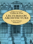 Lectures on Architecture, Volume I by Eugene-Emmanuel Viollet-le-Duc