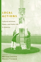 Local Actions: Cultural Activism, Power, and Public Life in America by Melissa Checker