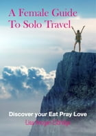 A Female Guide to Solo Travel: Discover Your Eat Pray Love by Lisa Imogen Eldridge