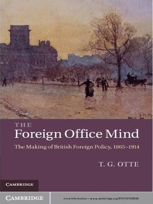 The Foreign Office Mind The Making of British Foreign Policy,  1865?1914
