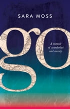 GO: A memoir of wanderlust and anxiety by Sara Moss