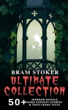 BRAM STOKER Ultimate Collection: 50+ Horror Novels, Dark Fantasy Stories & True Crime Tales: Dracula, The Mystery of the Sea, The Jewel of Seven Stars by Bram Stoker