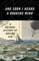 And Soon I Heard a Roaring Wind: A Natural History of Moving Air by Bill Streever