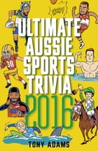 Ultimate Aussie Sports Trivia 2016 by Tony Adams