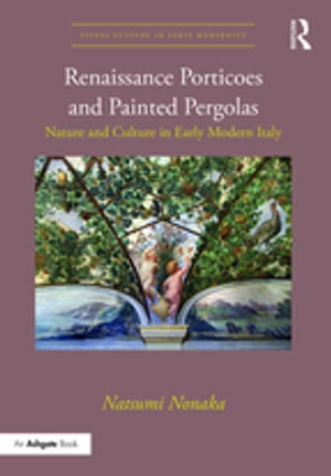 Renaissance Porticoes and Painted Pergolas Nature and Culture in Early Modern Italy
