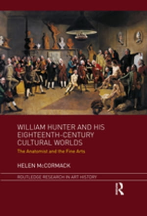 William Hunter and his Eighteenth-Century Cultural Worlds The Anatomist and the Fine Arts