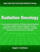 Radiation Oncology: A No-Nonsense Handbook of Evidence-Based Radiation Oncology, Radiation Injuries, Radiation Therapy,  by Maggie Fredrickson