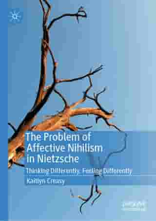 The Problem of Affective Nihilism in Nietzsche: Thinking Differently, Feeling Differently by Kaitlyn Creasy