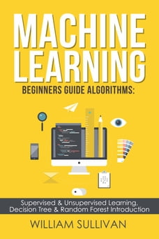 Machine Learning For Beginners Guide Algorithms: Supervised & Unsupervsied Learning. Decision Tree…