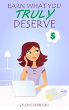 Earn What You Truly Deserve by Valerie Bordeau