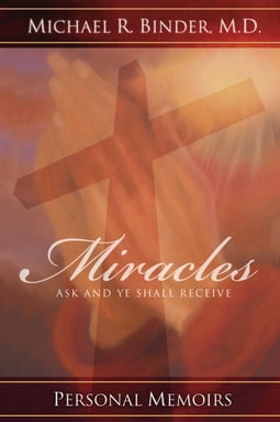 Miracles: Ask and Ye Shall Receive, Personal Memoirs By Michael R. Binder