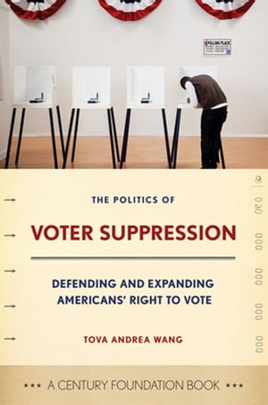 The Politics of Voter Suppression defending and expanding Americans' right to vote