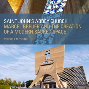 Saint John's Abbey Church Marcel Breuer and the Creation of a Modern Sacred Space