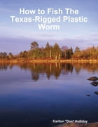 How to Fish the Texas-Rigged Plastic Worm by Carlton Holliday