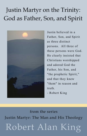 Justin Martyr on the Trinity: God as Father, Son, and Spirit (Justin Martyr: The Man and His Theology) by Robert Alan King