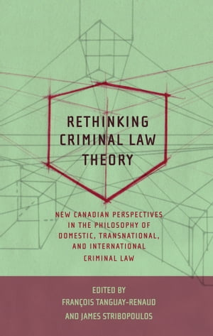 Rethinking Criminal Law Theory: New Canadian Perspectives in the Philosophy of Domestic, Transnational, and International Criminal Law