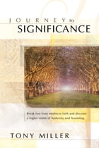 Journey To Significance: Break Free from Mediocre Faith and Discover a Higher Realm of Authority and Anointing by Tony Miller