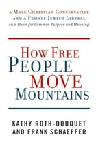 How Free People Move Mountains: A Male Christian Conservative and a Female Jewish Liberal on a Quest for Common Purpose and Meaning by Kathy Roth-Douquet