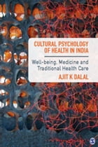 Cultural Psychology of Health in India: Well-being, Medicine and Traditional Health Care by Ajit K Dalal