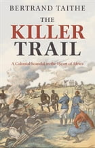 The Killer Trail: A Colonial Scandal in the Heart of Africa by Bertrand Taithe