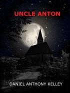 Uncle Anton by Daniel Anthony Kelley