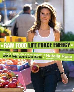 Raw Food Life Force Energy Enter a Totally New Stratosphere of Weight Loss,  Beauty,  and Health