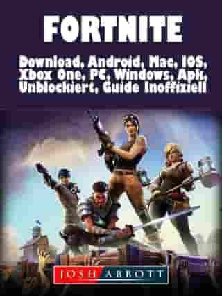 Fortnite Download, Android, Mac, IOS, Xbox One, PC, Windows, Apk, Unblockiert, Guide Inoffiziell by Josh Abbott