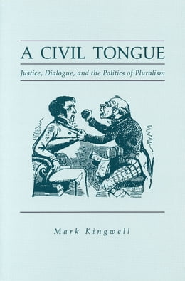 Book A Civil Tongue: Justice, Dialogue, and the Politics of Pluralism by Mark Kingwell