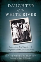 Daughter of the White River: Depression-Era Treachery and Vengeance in the Arkansas Delta by Denise White Parkinson