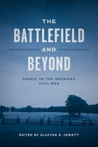 The Battlefield and Beyond: Essays on the American Civil War by Clayton E. Jewett
