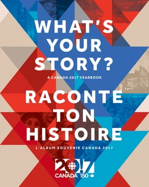 What's Your Story? / Raconte ton histoire: A Canada 2017 Yearbook / L'album souvenir Canada 2017 by Radio-Canada, Canadian Broadcasting Corporation