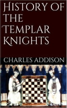 History of the Templars Knights by Charles G. Addison