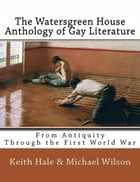 The Watersgreen House Anthology of Gay Literature: From Antiquity Through the First World War