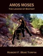 Amos Moses: The Legend of Big Foot by Robert F. (Bob) Turpin