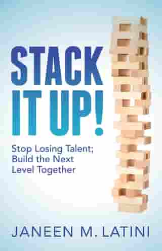 Stack It Up!: Stop Losing Talent; Build the Next Level Together by Janeen M. Latini