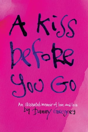 A Kiss Before You Go An Illustrated Memoir of Love and Loss
