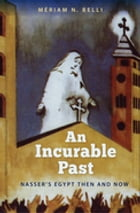 An Incurable Past: Nasser's Egypt Then and Now by Mériam N. Belli