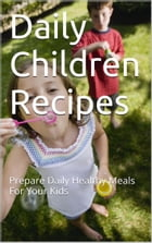 Daily Children Recipes: Prepare Daily Healthy Meals For Your Kids by Don Guzz
