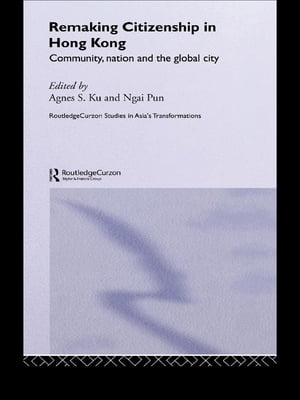 Remaking Citizenship in Hong Kong Community,  Nation and the Global City
