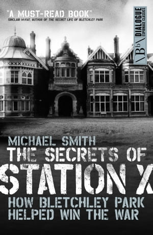 The Secrets of Station X How the Bletchley Park codebreakers helped win the war