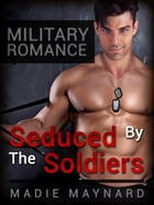 Military Romance: Seduced By The Soldiers by Madie Maynard