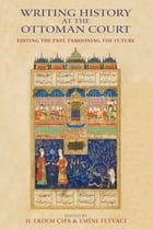 Writing History at the Ottoman Court: Editing the Past, Fashioning the Future by H. Erdem Cipa