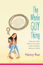 The Whole Guy Thing: What Every Girl Needs to Know about Crushes, Friendship, Relating, and Dating by Nancy N. Rue