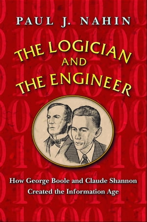 The Logician and the Engineer How George Boole and Claude Shannon Created the Information Age