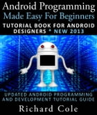 Android Programming Made Easy For Beginners: Tutorial Book For Android Designers * New 2013 : Updated Android Programming And Development Tutorial Gui by Richard Cole