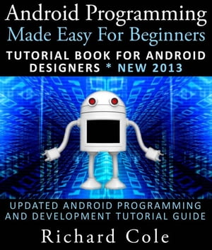 Android Programming Made Easy For Beginners: Tutorial Book For Android Designers * New 2013 : Updated Android Programming And Development Tutorial Guide