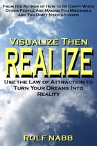 Visualize Then Realize: Use the Law of Attraction to Turn Your Dreams Into Reality by Rolf Nabb