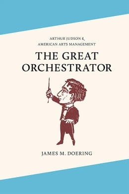 Book The Great Orchestrator: Arthur Judson and American Arts Management by James M. Doering