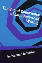 The Social Conscience of Latin American Writing by Naomi Lindstrom