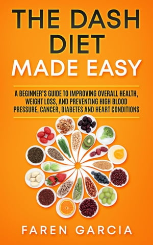 The Dash Diet Made Easy: A Beginner's Guide to Improving Overall Health, Weight Loss, and Preventing High Blood Pressure, Cancer, Diabetes and Heart Conditions by Faren Garcia